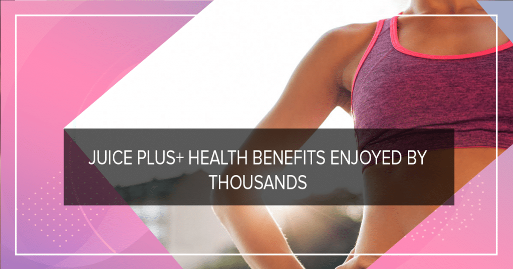 Juice Plus+ health benefits enjoyed by thousands
