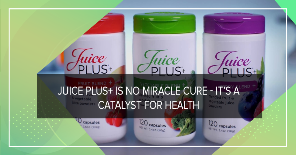 Juice Plus+ is no miracle cure – it's a catalyst for health
